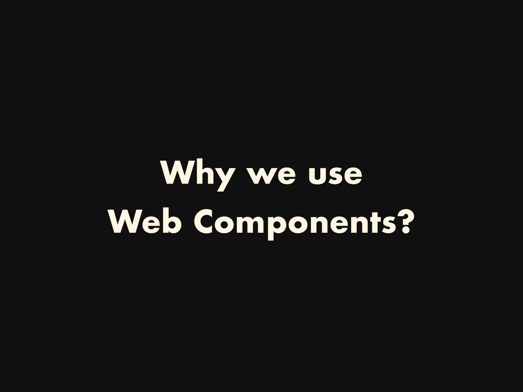 Why we use Web Components?
