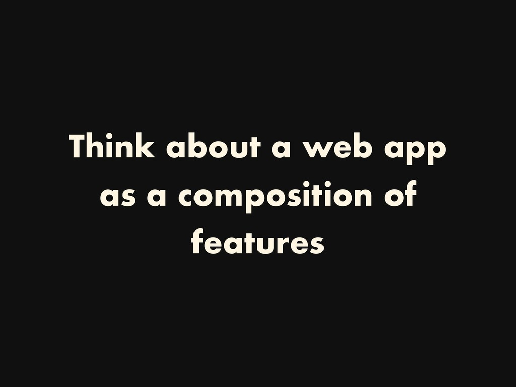 Think about a web app as a composition of featu...