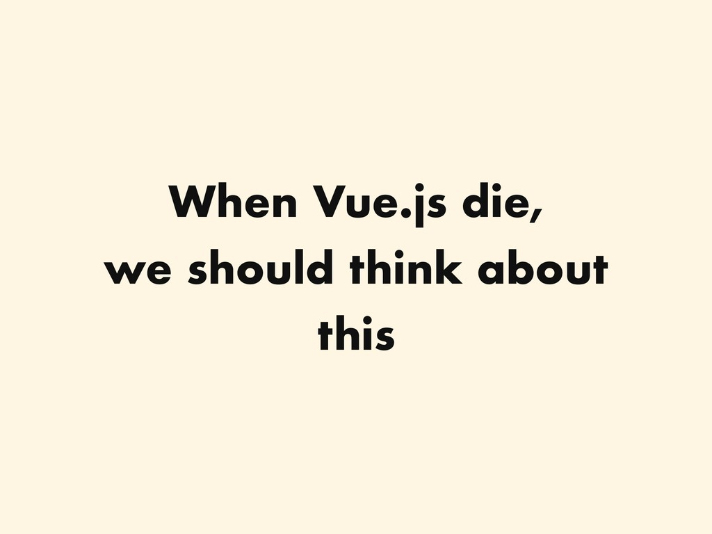 When Vue.js die, we should think about this