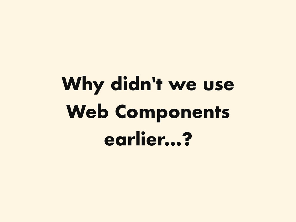 Why didn't we use Web Components earlier...?