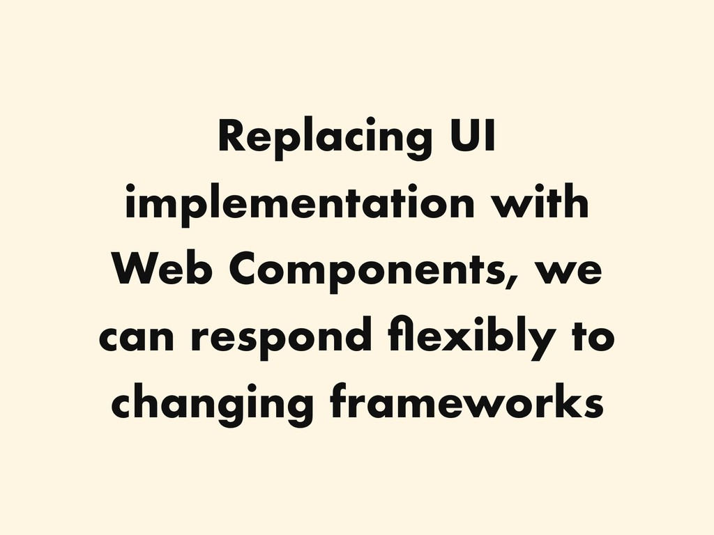 Replacing UI implementation with Web Components...
