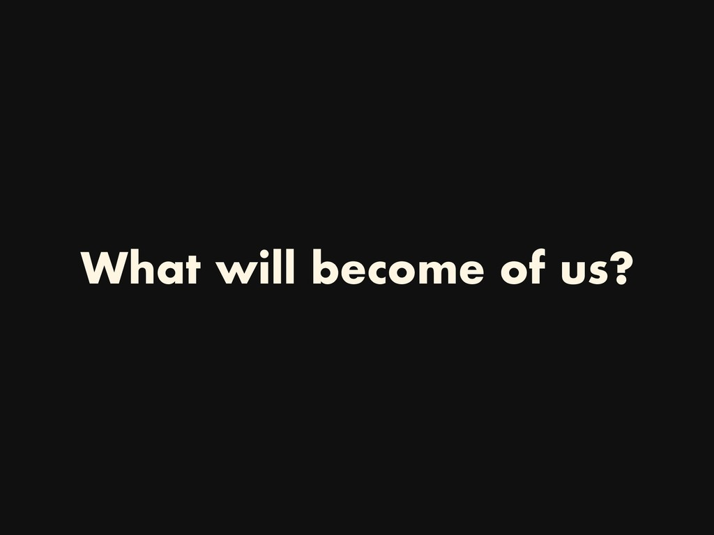 What will become of us?