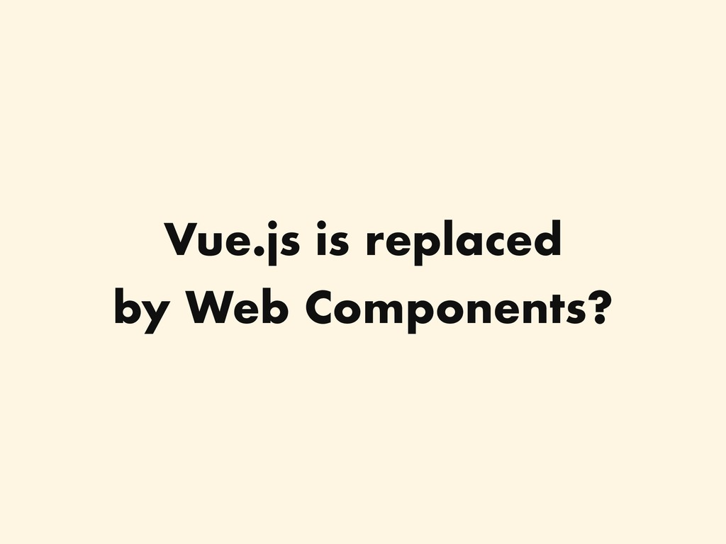 Vue.js is replaced by Web Components?