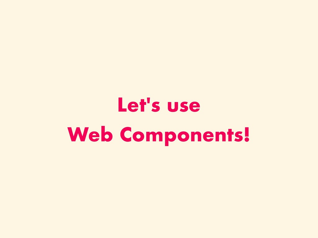 Let's use Web Components!