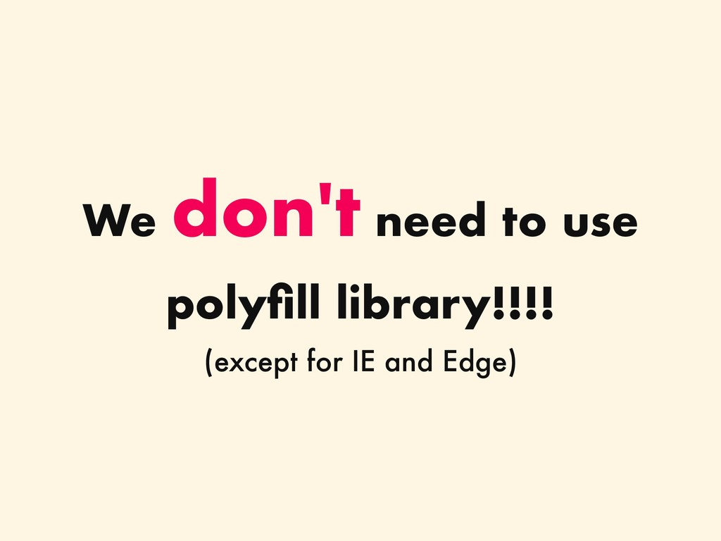 We don't need to use polyfill library!!!! (excep...