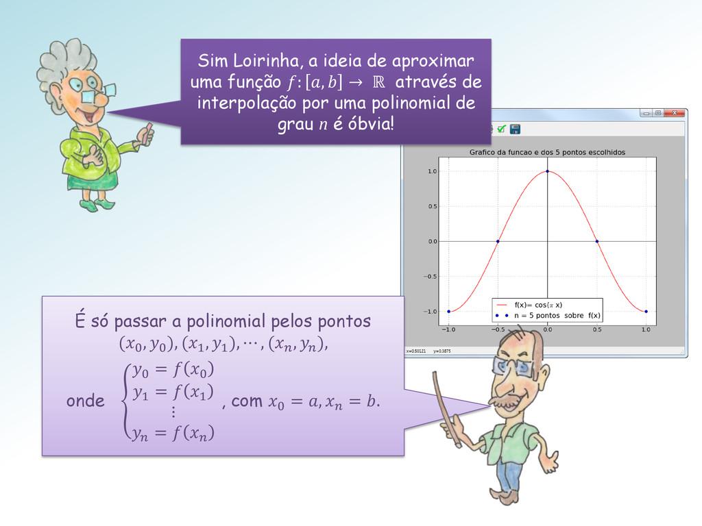 Sim Loirinha, a ideia de aproximar uma função :...