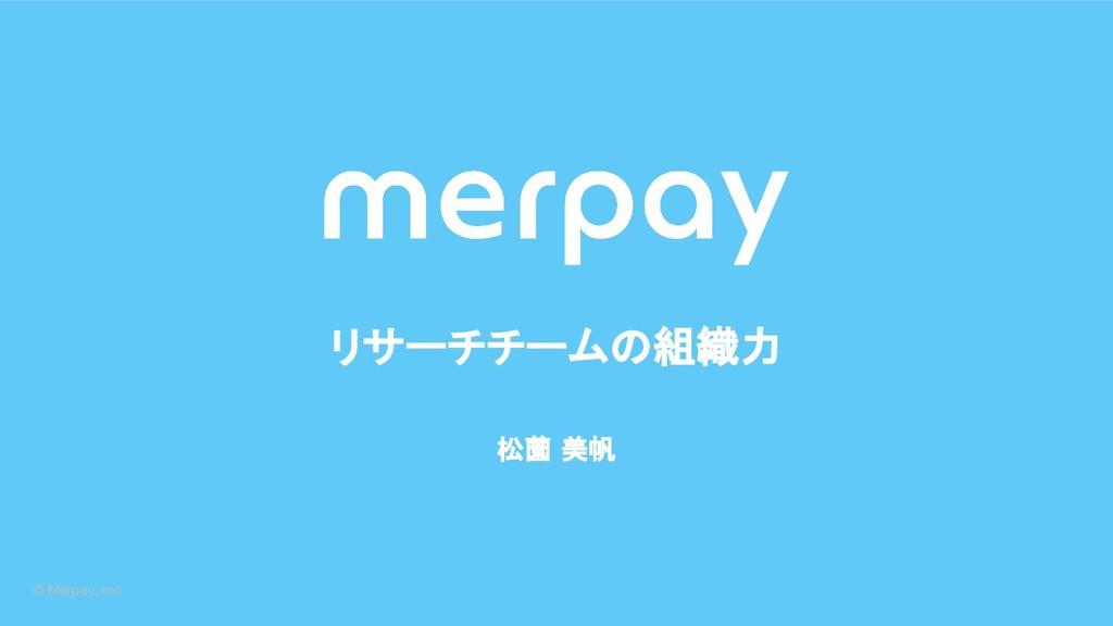 © Merpay, Inc. 松薗 美帆 リサーチチームの組織力