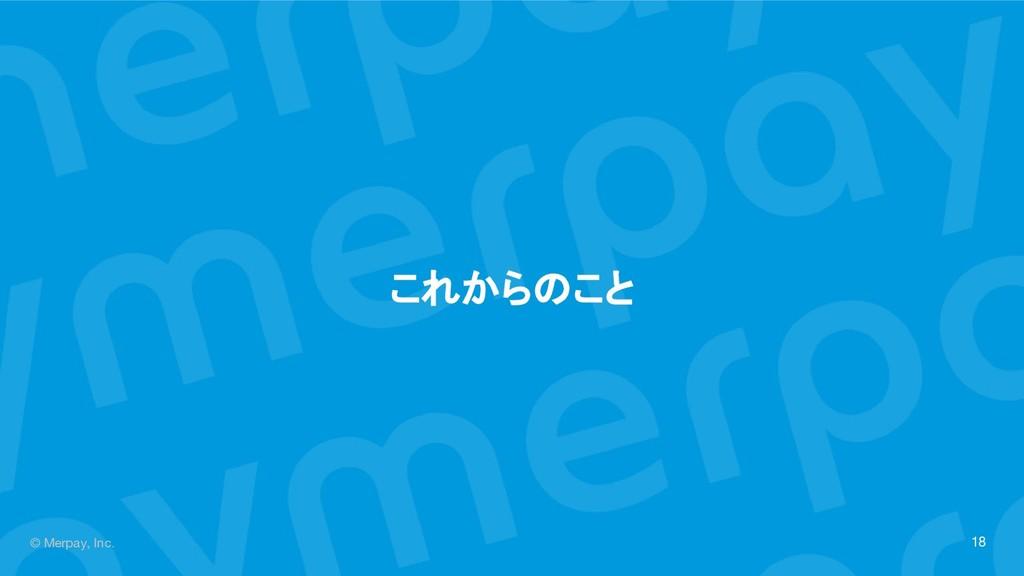 © Merpay, Inc. これからのこと 18