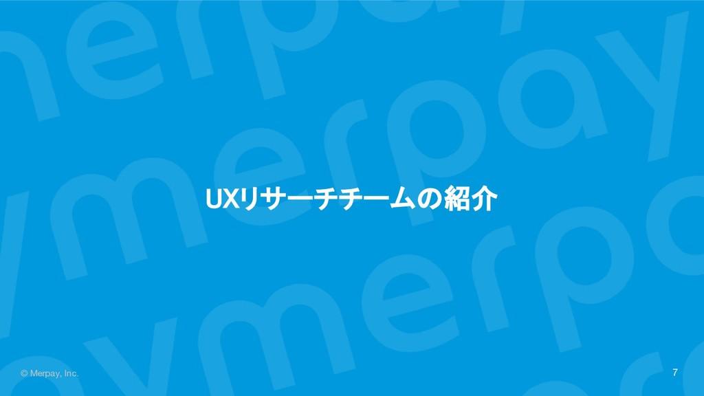 © Merpay, Inc. UXリサーチチームの紹介 7
