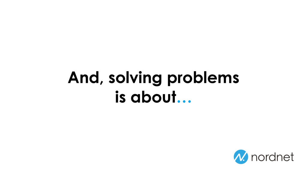 And, solving problems is about…