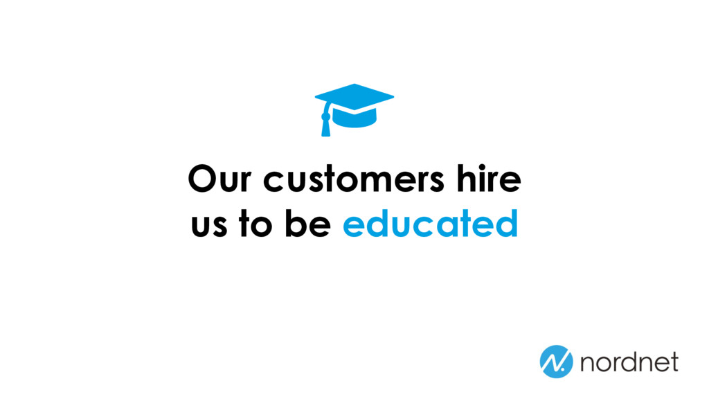 Our customers hire us to be educated