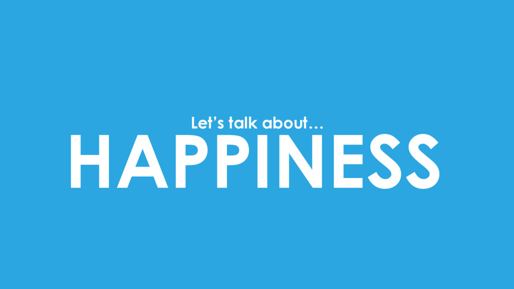 HAPPINESS Let's talk about…