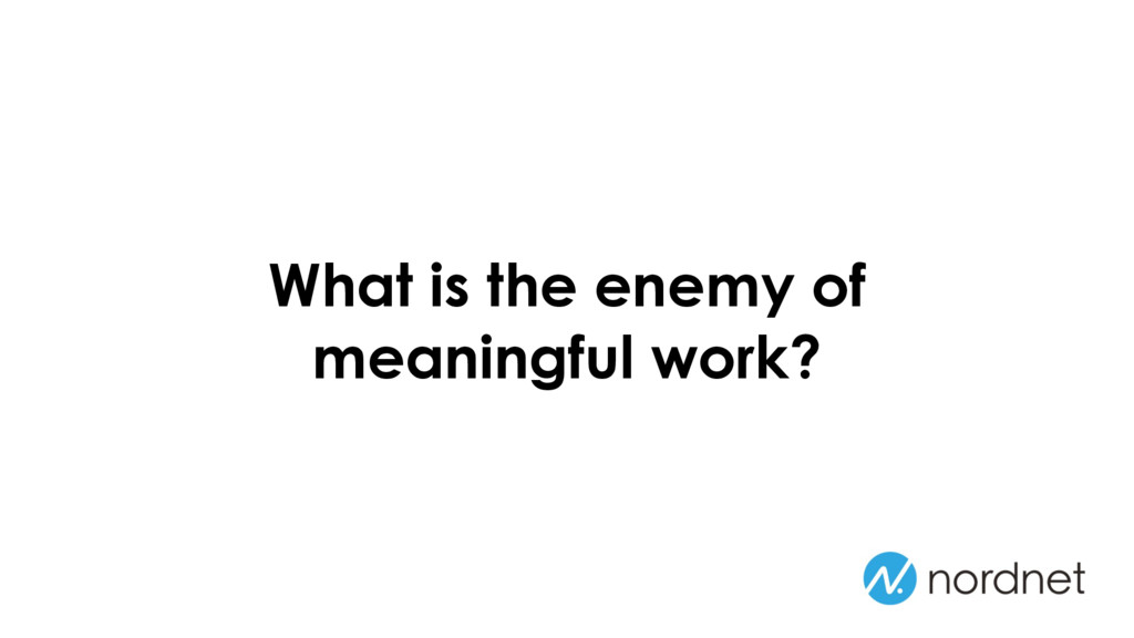 What is the enemy of meaningful work?