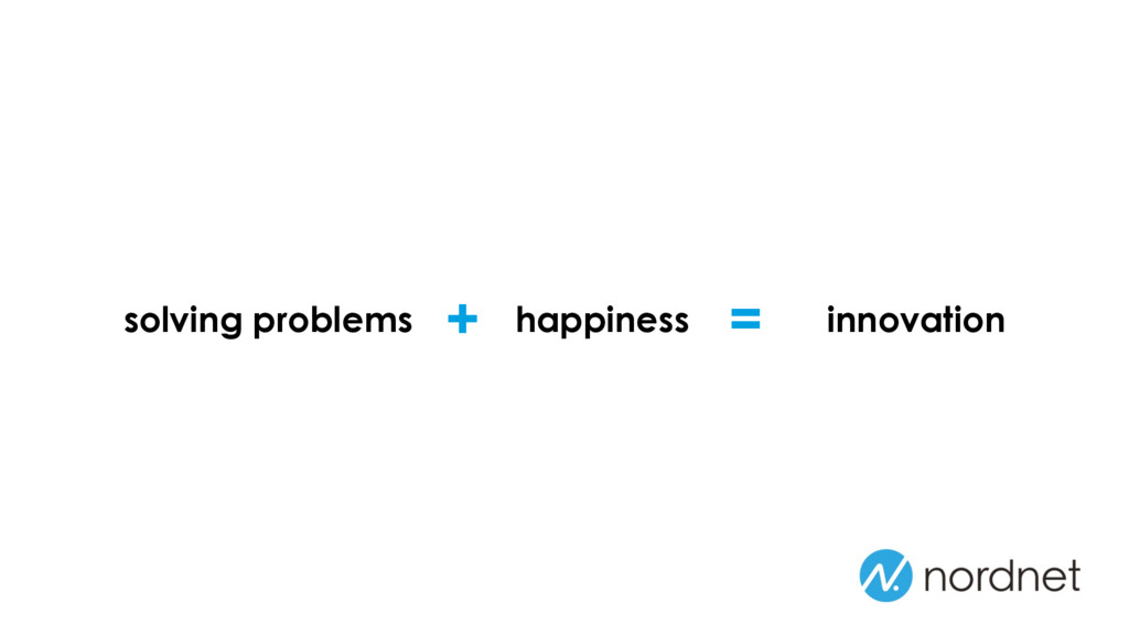 = solving problems happiness + innovation