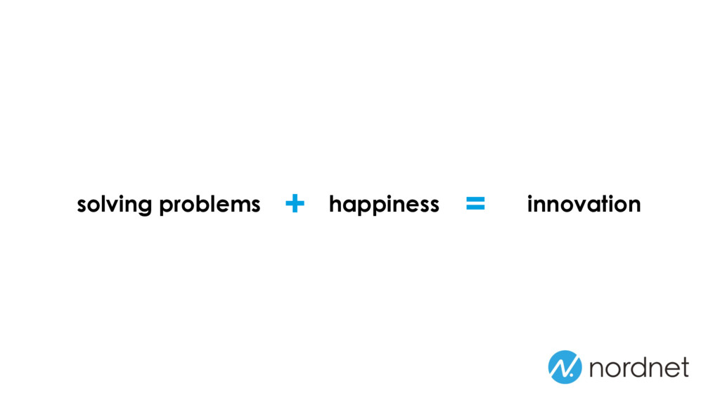 solving problems happiness + = innovation