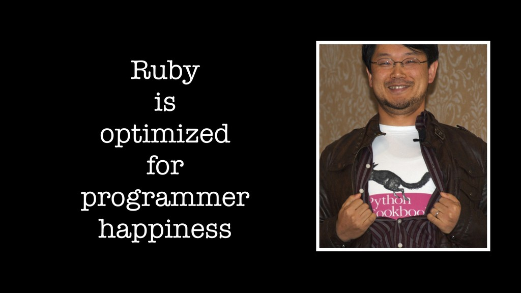 Ruby is optimized for programmer happiness