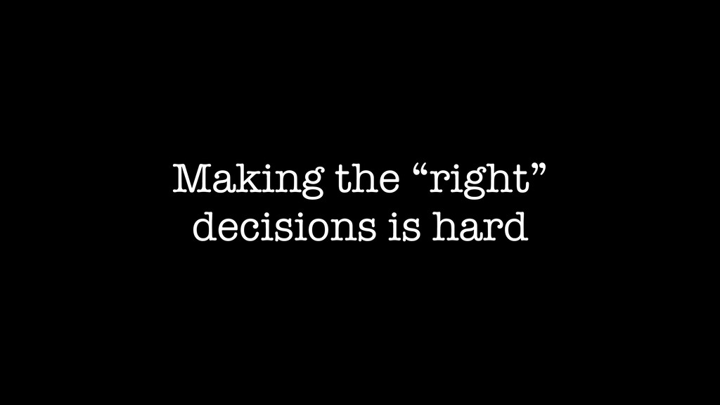 "Making the ""right"" decisions is hard"