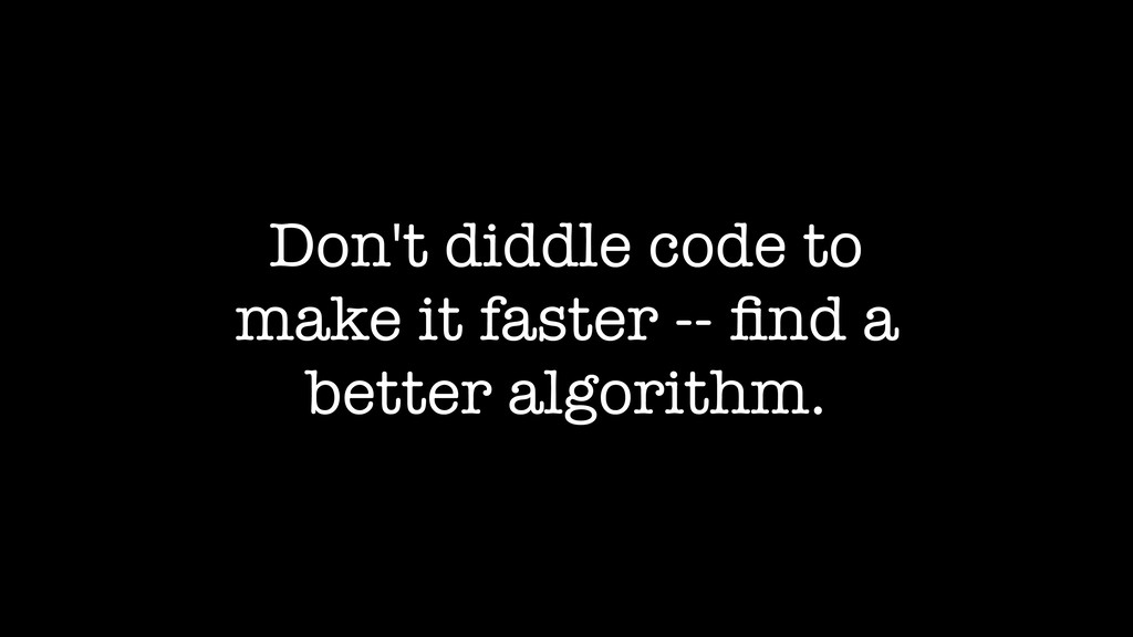 Don't diddle code to make it faster -- find a be...