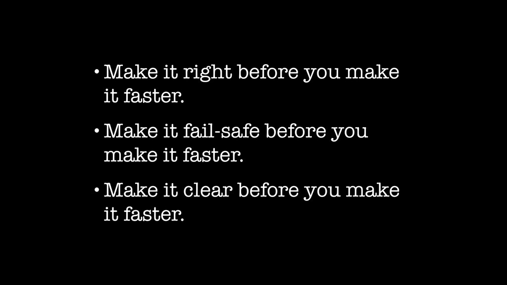 •Make it right before you make it faster. •Make...