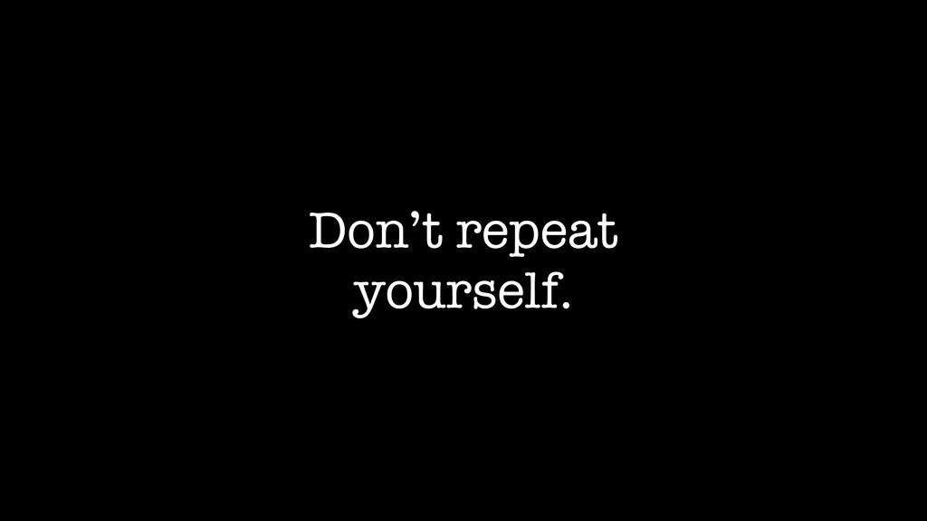 Don't repeat yourself.