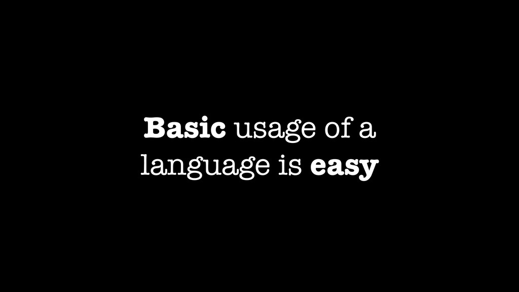 Basic usage of a language is easy
