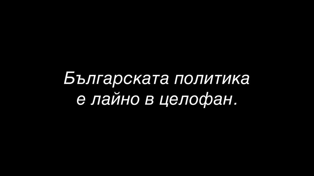 Българската политика е лайно в целофан.
