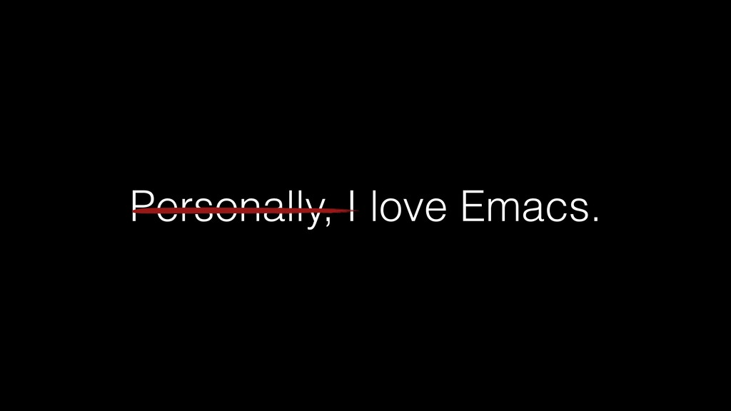 Personally, I love Emacs.