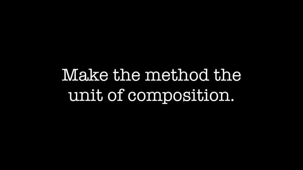 Make the method the unit of composition.