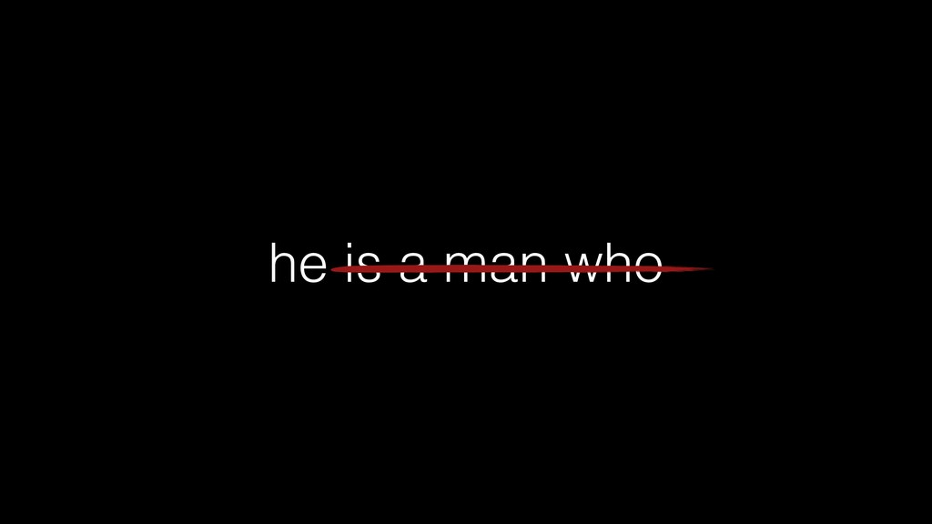 he is a man who