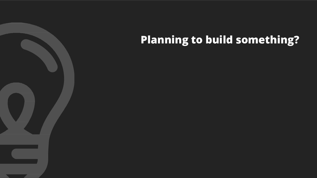 Planning to build something?