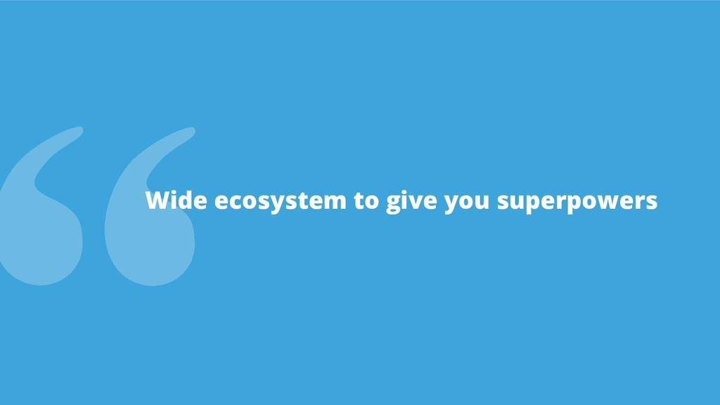 Wide ecosystem to give you superpowers