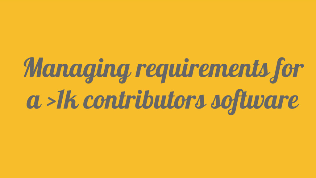 Managing requirements for a >1k contributors so...