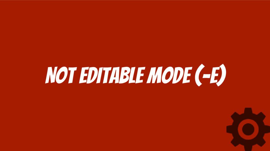 Not editable mode (-e)