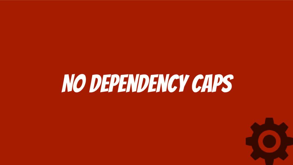 No Dependency Caps
