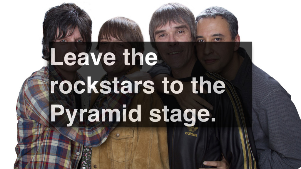 Leave the rockstars to the Pyramid stage.