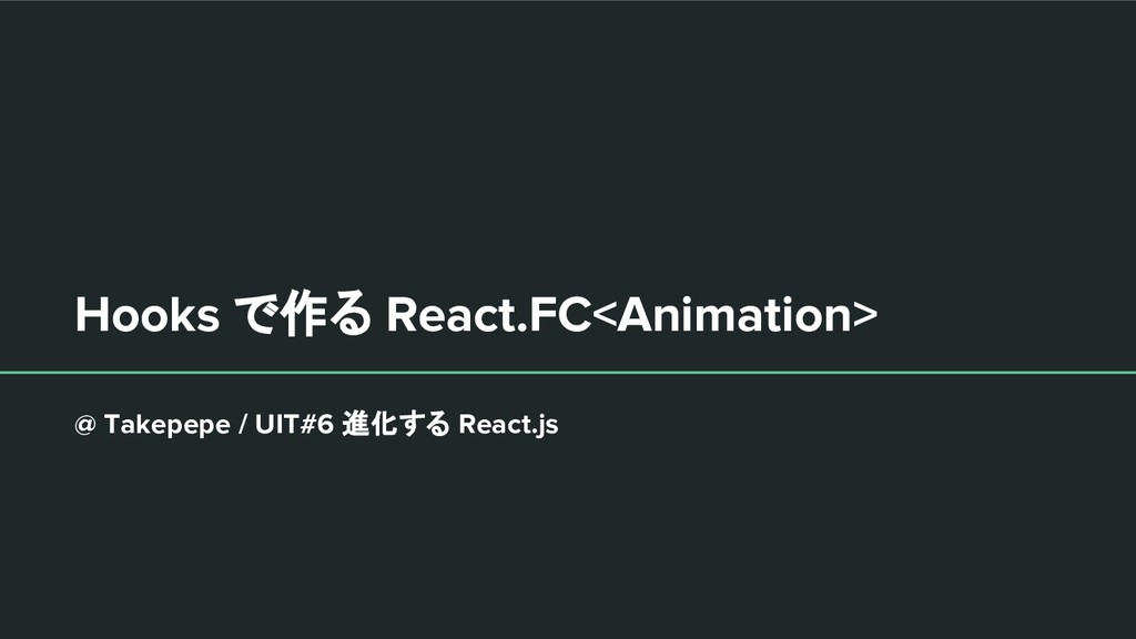 Hooks で作る React.FC<Animation> @ Takepepe / UIT#...