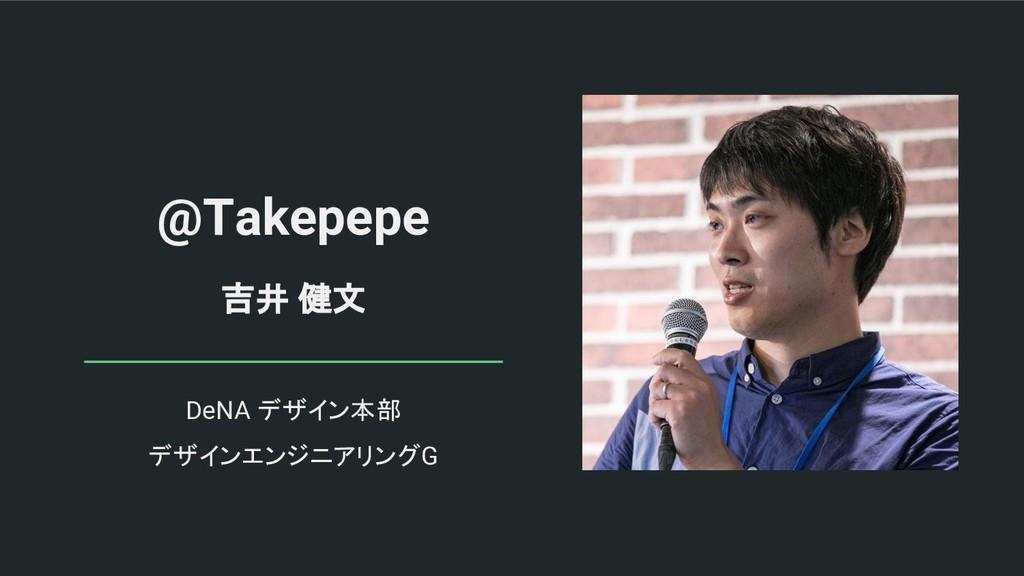 @Takepepe 吉井 健文 DeNA デザイン本部 デザインエンジニアリングG