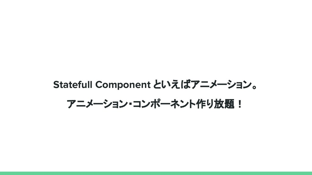 Statefull Component といえばアニメーション。 アニメーション・コンポーネン...