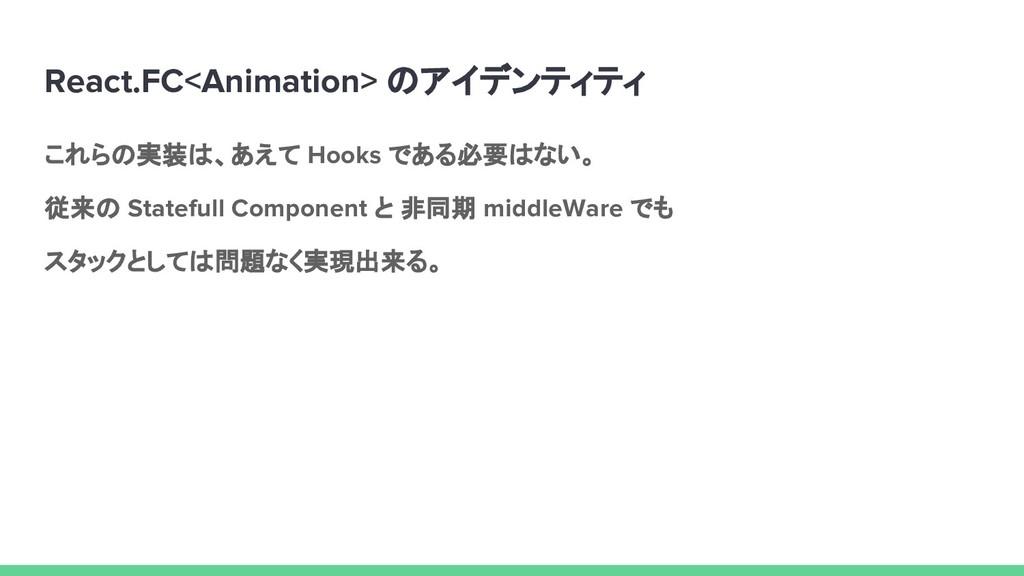 React.FC<Animation> のアイデンティティ これらの実装は、あえて Hooks...