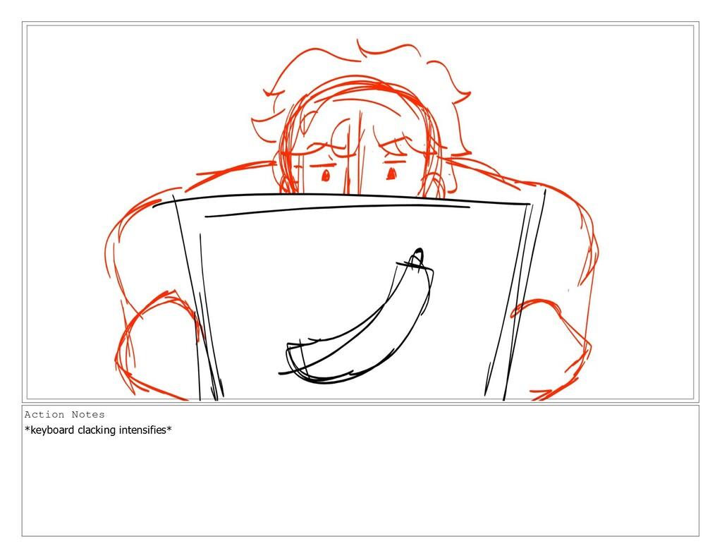 Action Notes *keyboard clacking intensifies*