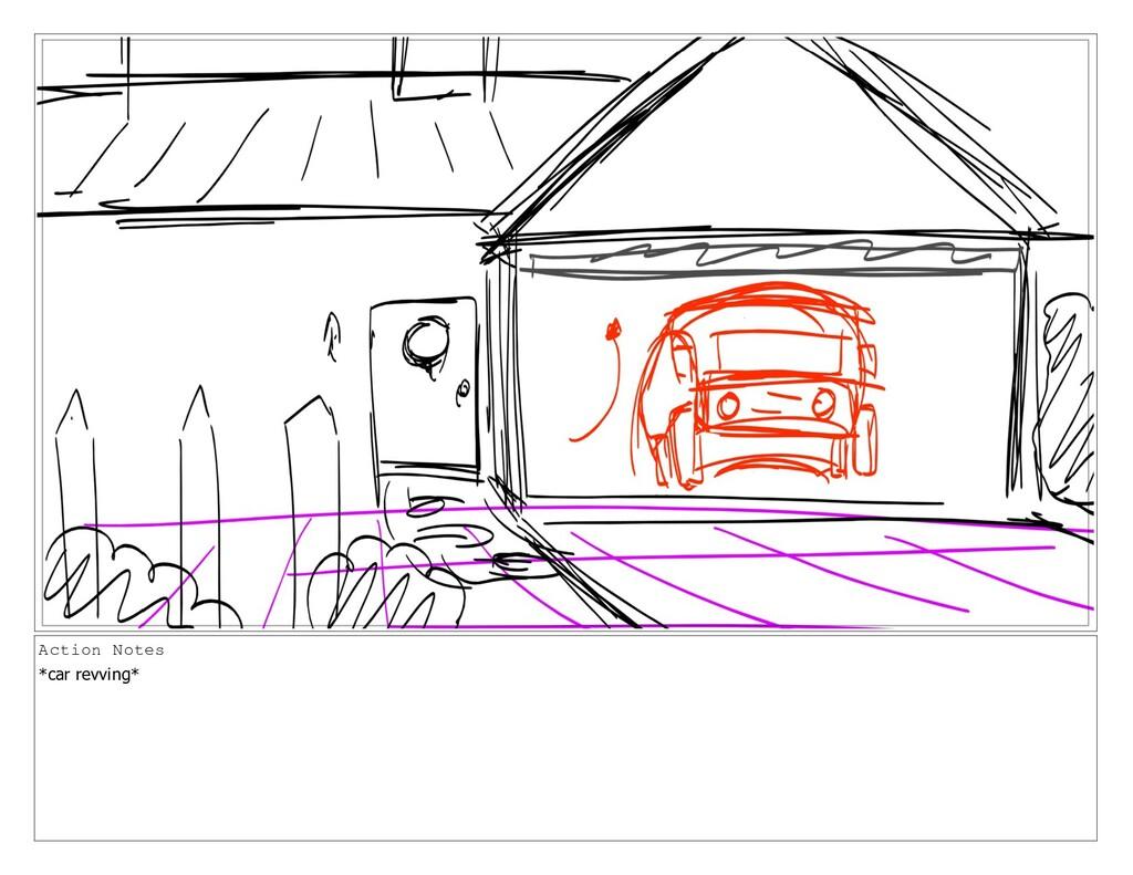 Action Notes *car revving*