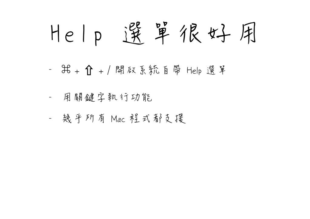 Help 選單很好用 - 㵰 + ⇧ + / 開啟系統自帶 Help 選單  - 用關鍵字執行...