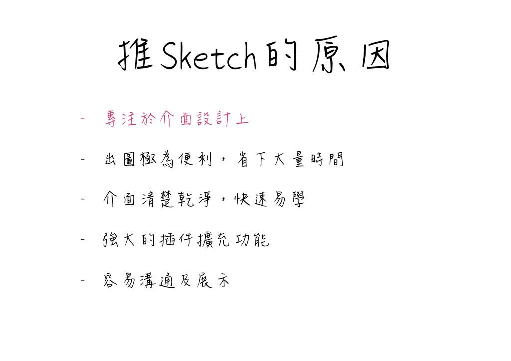 推Sketch的原因 - 專注於介面設計上  - 出圖極為便利,省下大量時間  - 介面清楚乾...