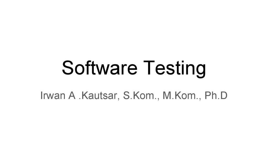 Software Testing Irwan A .Kautsar, S.Kom., M.Ko...