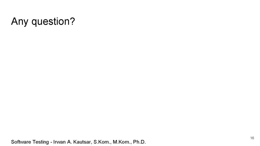 Any question? 16 Software Testing - Irwan A. Ka...