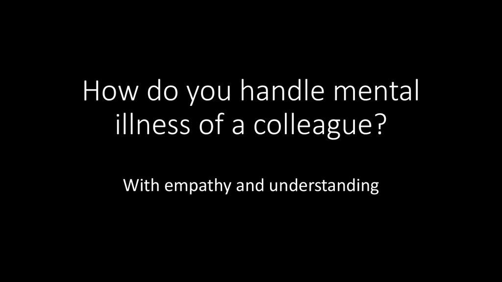 How do you handle mental illness of a colleague...