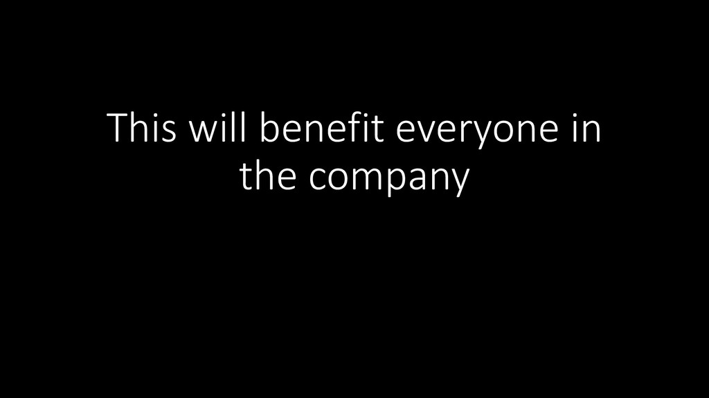 This will benefit everyone in the company