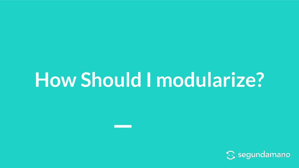 How Should I modularize?