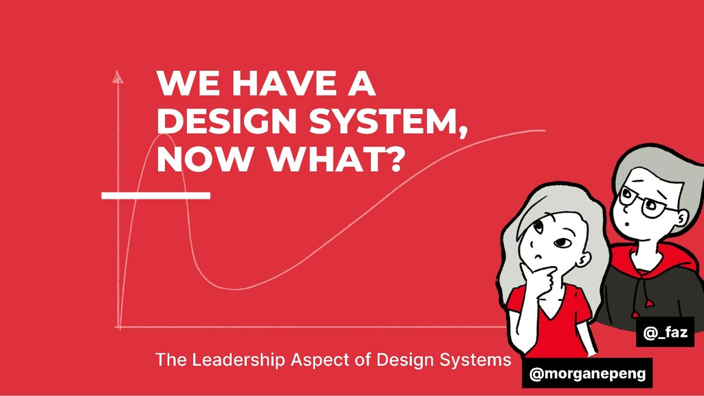 WE HAVE A DESIGN SYSTEM, NOW WHAT?