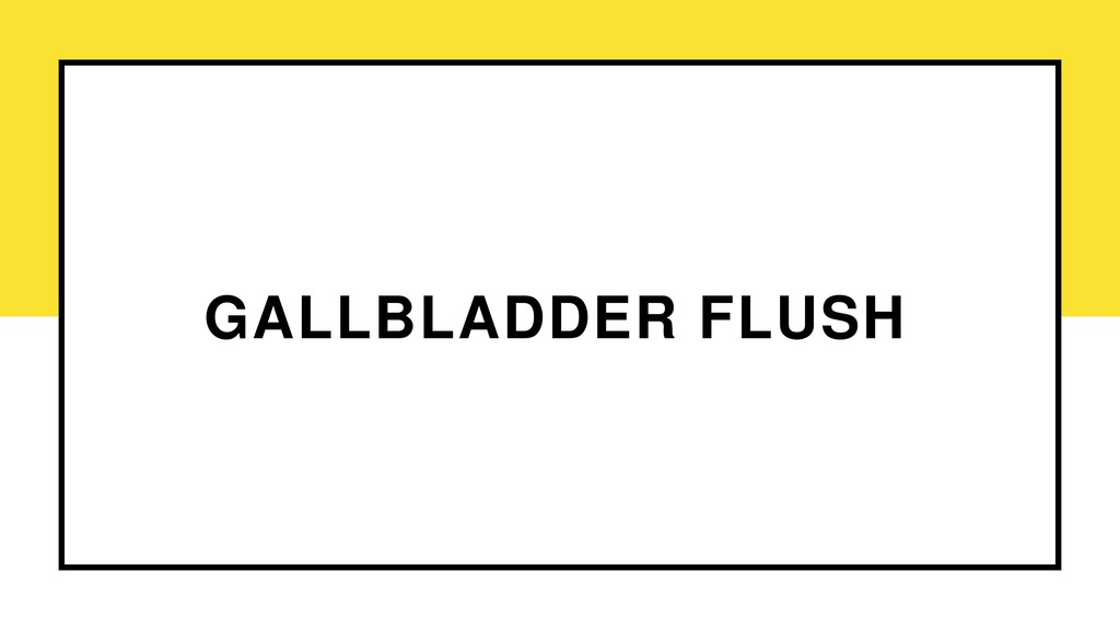 GALLBLADDER FLUSH
